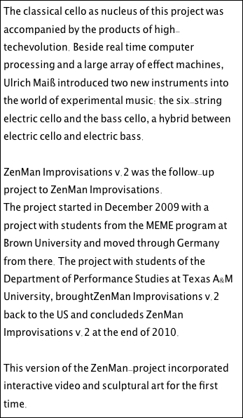 The classical cello as nucleus of this project was accompanied by the products of high-techevolution. Beside real time computer processing and a large array of effect machines, Ulrich Maiß introduced two new instruments into the world of experimental music: the six-string electric cello and the bass cello, a hybrid between electric cello and electric bass.